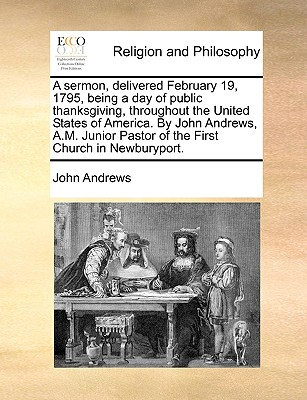 A Sermon, Delivered February 19, 1795, Being a Day of Public Thanksgiving, Throughout the United States of America. by John Andrews, A.M. Junior Pastor of the First Church in Newburyport by John Andrews