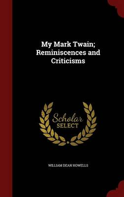 My Mark Twain; Reminiscences and Criticisms by William Dean Howells