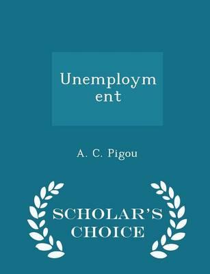 Unemployment - Scholar's Choice Edition by A C Pigou
