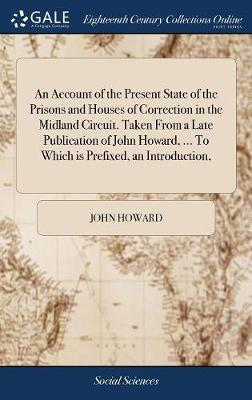 An Account of the Present State of the Prisons and Houses of Correction in the Midland Circuit. Taken from a Late Publication of John Howard, ... to Which Is Prefixed, an Introduction, by John Howard