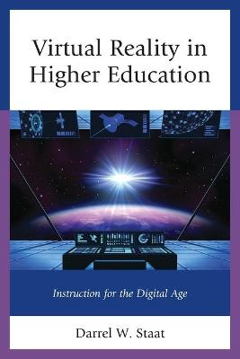 Virtual Reality in Higher Education: Instruction for the Digital Age by Darrel W. Staat