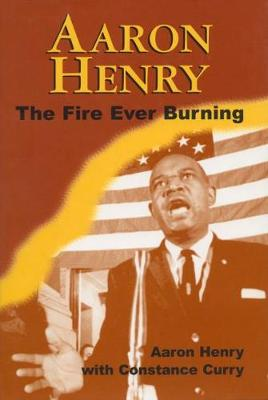 Aaron Henry: The Fire Ever Burning by Henry Aaron
