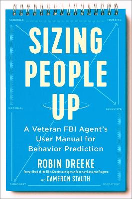 Sizing People Up: A Veteran FBI Agent's User Manual for Behavior Prediction by Robin Dreeke