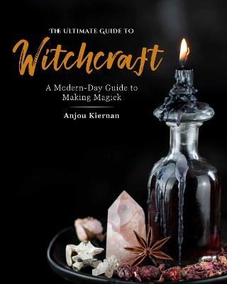 The Ultimate Guide to Witchcraft: A Modern-Day Guide to Making Magick by Anjou Kiernan