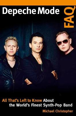 Depeche Mode FAQ: All That's Left to Know About the World's Finest Synth-Pop Band by Michael Christopher