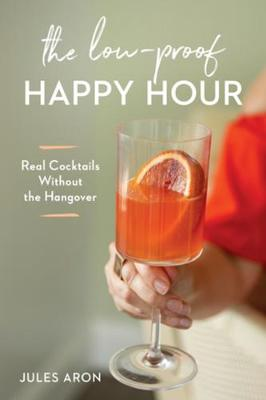 The Low-Proof Happy Hour: Real Cocktails Without the Hangover by Jules Aron