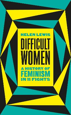 Difficult Women: A History of Feminism in 11 Fights by Helen Lewis