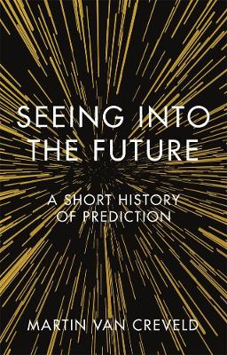 Seeing into the Future: A Short History of Prediction by Martin van Creveld