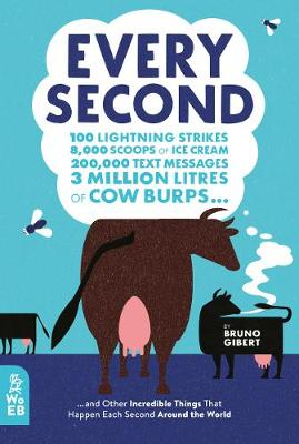 Every Second: 100 Lightning Strikes, 8,000 Scoops of Ice Cream, 200,000 Text Messages, 3 Million Litres of Cow Burps ... and Other Incredible Things That Happen Each Second Around the World by Bruno Gibert