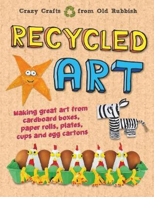 Recycled Art: Making great art from cardboard boxes, paper rolls, plates, cups and egg cartons by John Farndon