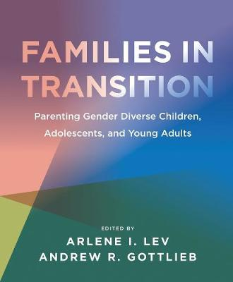 Families in Transition - Parenting Gender Diverse Children, Adolescents, and Young Adults by Arlene I. Lev