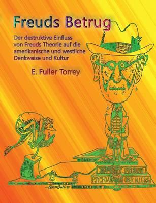 Freuds Betrug: Der destruktive Einfluss der freudschen Theorie auf die amerikanische und westliche Denkweise und Kultur by Executive Director E Fuller Torrey