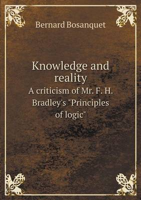 Knowledge and Reality a Criticism of Mr. F. H. Bradley's Principles of Logic by Bernard Bosanquet