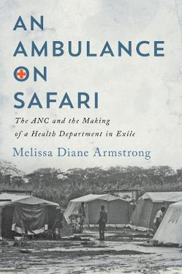 An Ambulance on Safari: The ANC and the Making of a Health Department in Exile by Melissa Diane Armstrong