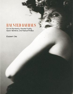 Haunted Bauhaus: Occult Spirituality, Gender Fluidity, Queer Identities, and Radical Politics by Elizabeth Otto