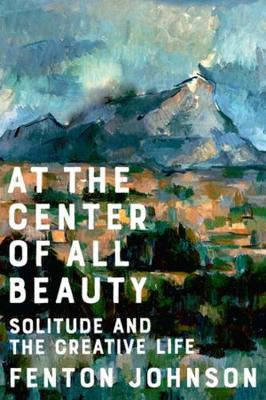 At the Center of All Beauty: Solitude and the Creative Life by Fenton Johnson