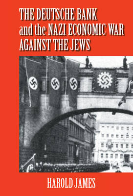 Deutsche Bank and the Nazi Economic War against the Jews by Dr. Harold James
