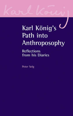 Karl Koenig's Path into Anthroposophy: Reflections from his Diaries by Peter Selg