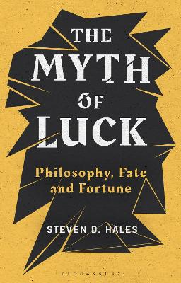 The Myth of Luck: Philosophy, Fate, and Fortune by Steven D. Hales