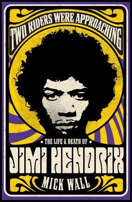 Two Riders Were Approaching: The Life & Death of Jimi Hendrix by Mick Wall