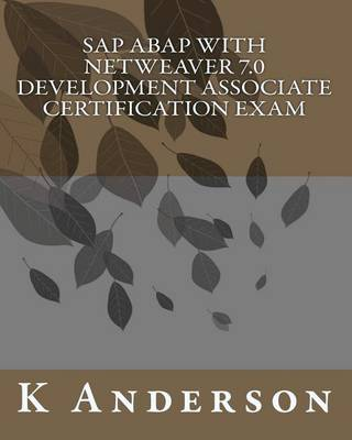 SAP ABAP with Netweaver 7.0 Development Associate Certification Exam by K Anderson