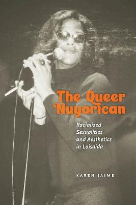 The Queer Nuyorican: Racialized Sexualities and Aesthetics in Loisaida by Karen Jaime