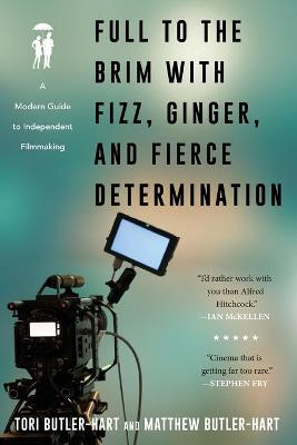 Full to the Brim with Fizz, Ginger, and Fierce Determination: A Modern Guide to Independent Filmmaking book