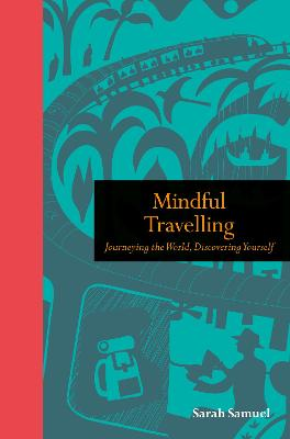 Mindful Travelling: Journeying the world, discovering yourself by Sarah Samuel
