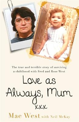 Love as Always, Mum xxx: The true and terrible story of surviving a childhood with Fred and Rose West by Mae West