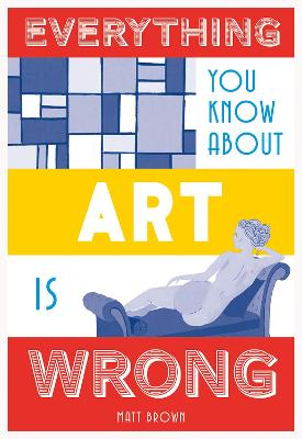 Everything You Know About Art is Wrong by Matt Brown