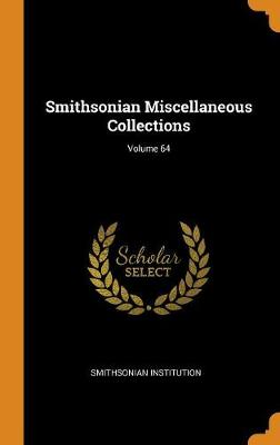 Smithsonian Miscellaneous Collections; Volume 64 by Smithsonian Institution