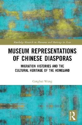 Museum Representations of Chinese Diasporas: Migration Histories and the Cultural Heritage of the Homeland book