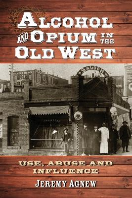 Alcohol and Opium in the Old West by Jeremy Agnew