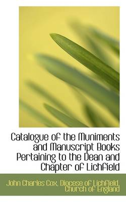 Catalogue of the Muniments and Manuscript Books Pertaining to the Dean and Chapter of Lichfield by John Charles Cox