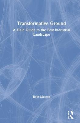 Transformative Ground: A Field Guide to the Post-Industrial Landscape by Ross Mclean