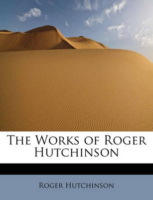 The Works of Roger Hutchinson by Roger Hutchinson