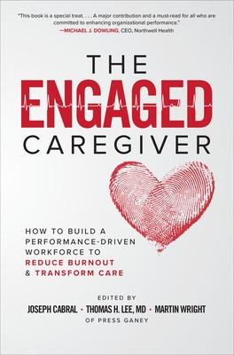 The Engaged Caregiver: How to Build a Performance-Driven Workforce to Reduce Burnout and Transform Care by Joseph Cabral