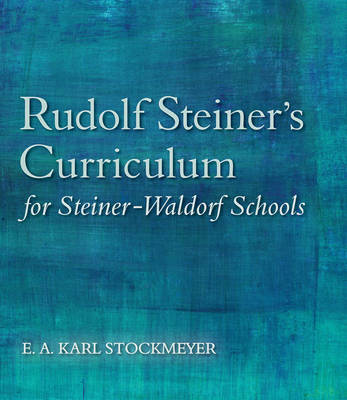 Rudolf Steiner's Curriculum for Steiner-Waldorf Schools: An Attempt to Summarise His Indications by E. A. Karl Stockmeyer