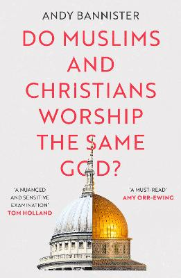 Do Muslims and Christians Worship the Same God? by Andy Bannister