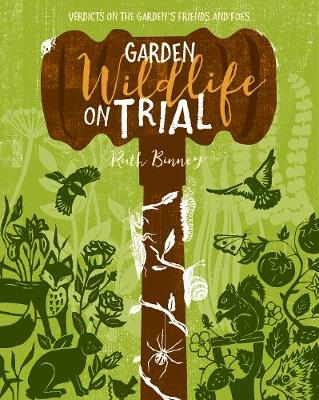 Garden Wildlife on Trial: Verdicts on the garden's friends and foes by Ruth Binney