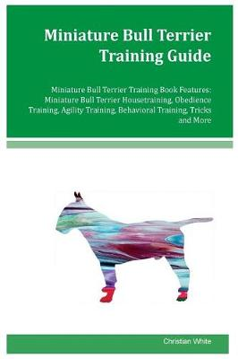 Miniature Bull Terrier Training Guide Miniature Bull Terrier Training Book Features by Christian White