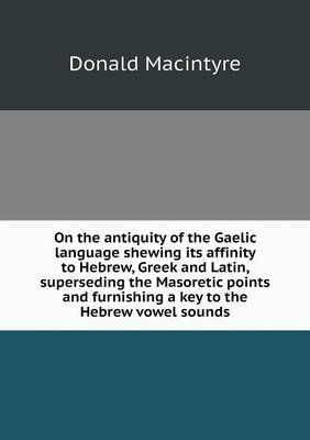On the Antiquity of the Gaelic Language Shewing Its Affinity to Hebrew, Greek and Latin, Superseding the Masoretic Points and Furnishing a Key to the Hebrew Vowel Sounds by Donald Macintyre