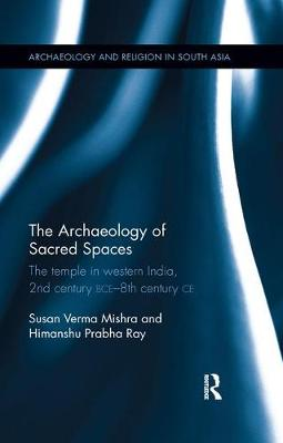 The Archaeology of Sacred Spaces: The temple in western India, 2nd century BCE - 8th century CE book