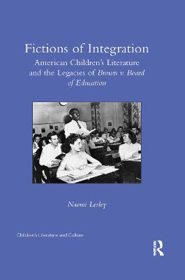 Fictions of Integration: American Children's Literature and the Legacies of Brown v. Board of Education by Naomi Lesley