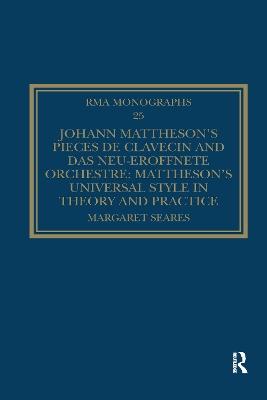 Johann Mattheson's Pieces de clavecin and Das neu-eroeffnete Orchestre: Mattheson's Universal Style in Theory and Practice by Margaret Seares