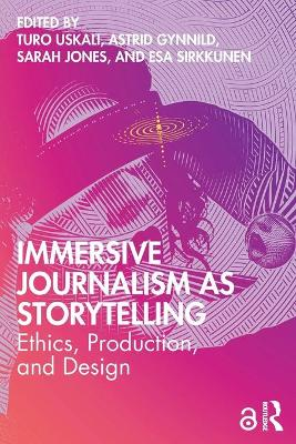Immersive Journalism as Storytelling: Ethics, Production, and Design book