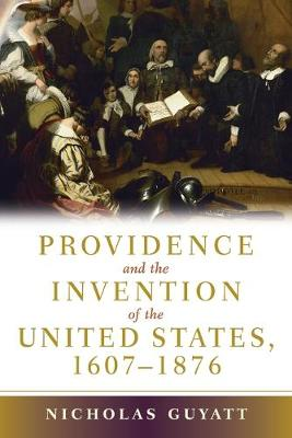 Providence and the Invention of the United States, 1607-1876 by Nicholas Guyatt