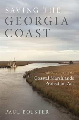Saving the Georgia Coast: A Political History of the Coastal Marshlands Protection Act by Paul Bolster