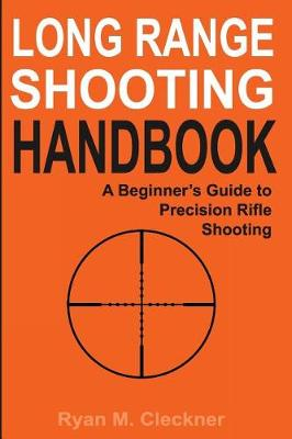 Long Range Shooting Handbook: The Complete Beginner's Guide to Precision Rifle Shooting by Ryan M Cleckner
