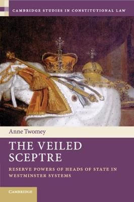 The Veiled Sceptre: Reserve Powers of Heads of State in Westminster Systems by Anne Twomey